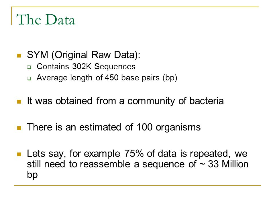 The Data SYM (Original Raw Data):  Contains 302K Sequences  Average length of 450 base pairs (bp) It was obtained from a community of bacteria There is an estimated of 100 organisms Lets say, for example 75% of data is repeated, we still need to reassemble a sequence of ~ 33 Million bp