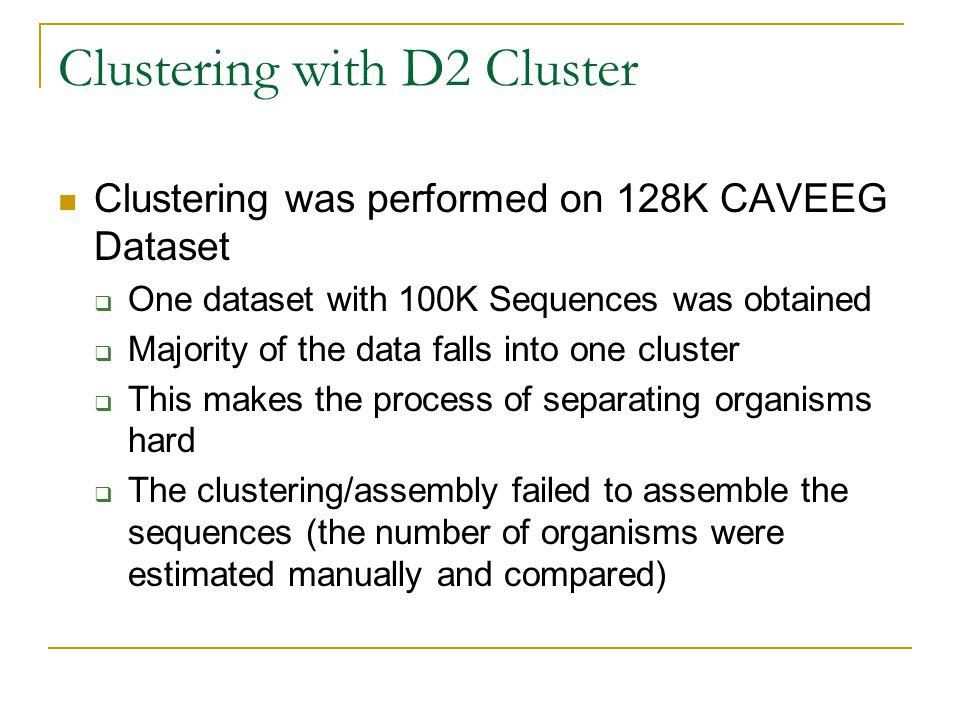 Clustering with D2 Cluster Clustering was performed on 128K CAVEEG Dataset  One dataset with 100K Sequences was obtained  Majority of the data falls into one cluster  This makes the process of separating organisms hard  The clustering/assembly failed to assemble the sequences (the number of organisms were estimated manually and compared)