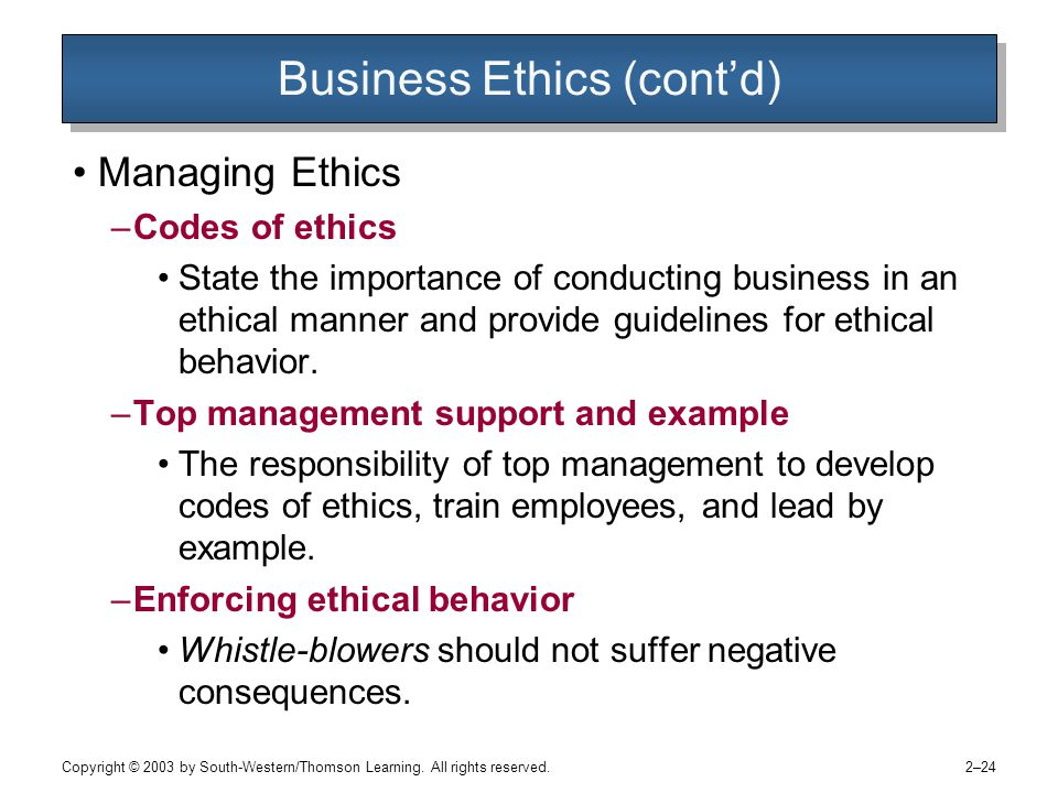 Copyright © 2003 by South-Western/Thomson Learning. All rights reserved. 2–24 Business Ethics (cont'd) Managing Ethics –Codes of ethics State the impo