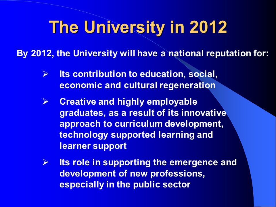 The University in 2012 By 2012, the University will have a national reputation for:  Its contribution to education, social, economic and cultural regeneration  Creative and highly employable graduates, as a result of its innovative approach to curriculum development, technology supported learning and learner support  Its role in supporting the emergence and development of new professions, especially in the public sector