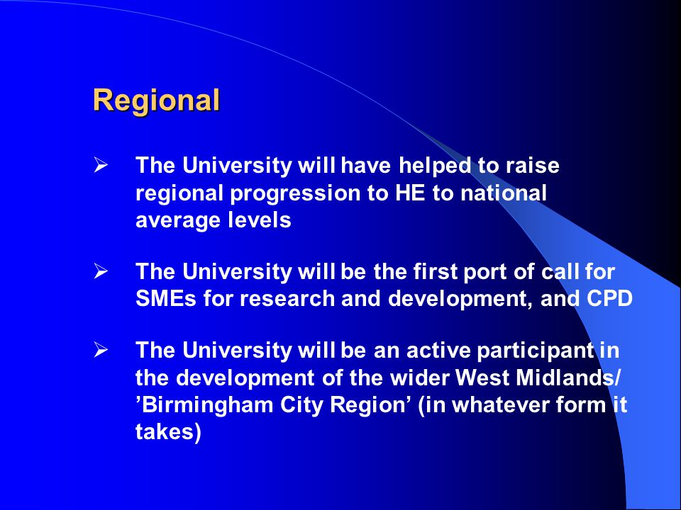  The University will have helped to raise regional progression to HE to national average levels  The University will be the first port of call for SMEs for research and development, and CPD  The University will be an active participant in the development of the wider West Midlands/ 'Birmingham City Region' (in whatever form it takes) Regional
