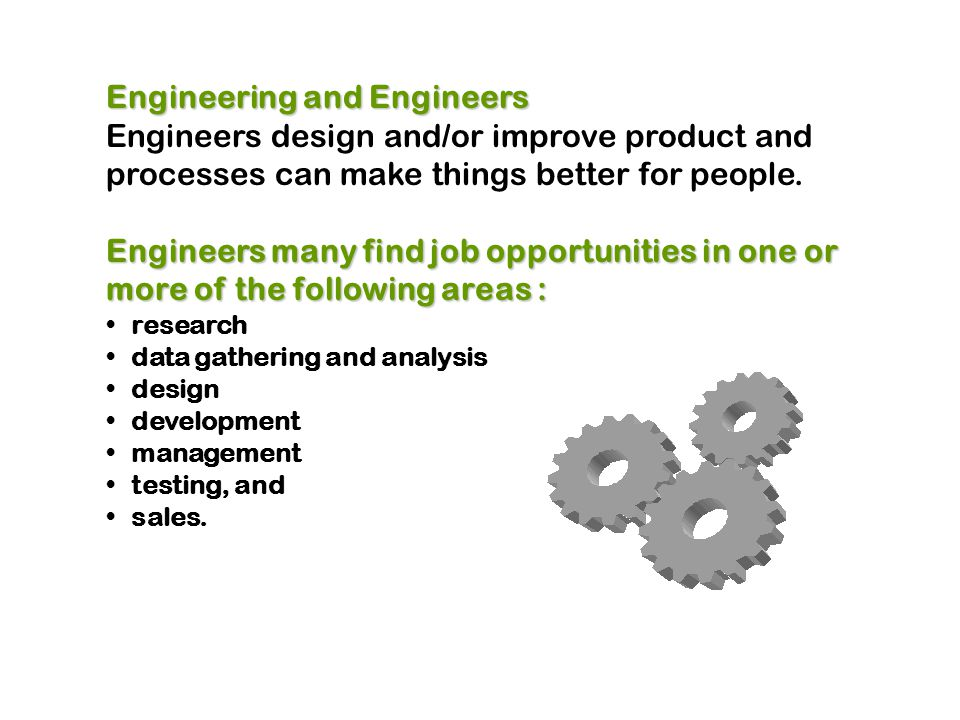 Engineering and Engineers Engineers design and/or improve product and processes can make things better for people.