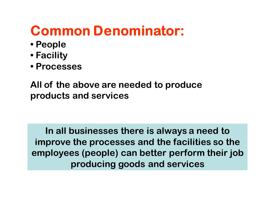 Common Denominator: People Facility Processes All of the above are needed to produce products and services In all businesses there is always a need to improve the processes and the facilities so the employees (people) can better perform their job producing goods and services