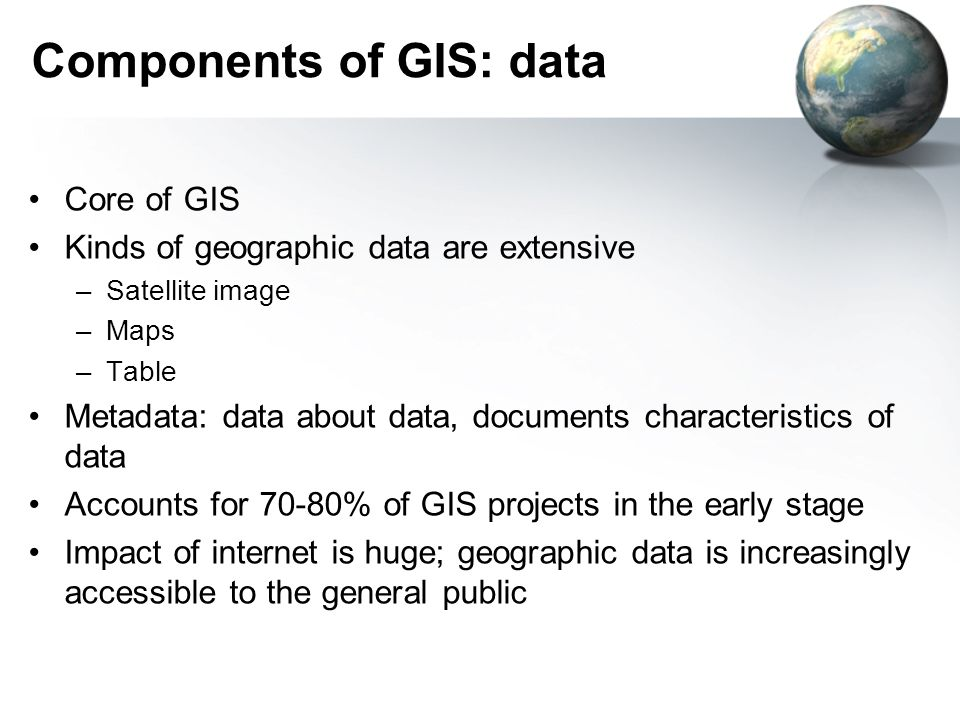 Components of GIS: data Core of GIS Kinds of geographic data are extensive –Satellite image –Maps –Table Metadata: data about data, documents characteristics of data Accounts for 70-80% of GIS projects in the early stage Impact of internet is huge; geographic data is increasingly accessible to the general public