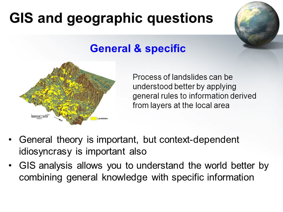 GIS and geographic questions General theory is important, but context-dependent idiosyncrasy is important also GIS analysis allows you to understand the world better by combining general knowledge with specific information General & specific Process of landslides can be understood better by applying general rules to information derived from layers at the local area