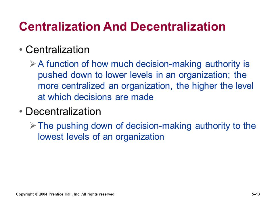 Copyright © 2004 Prentice Hall, Inc. All rights reserved.5–13 Centralization And Decentralization Centralization  A function of how much decision-mak