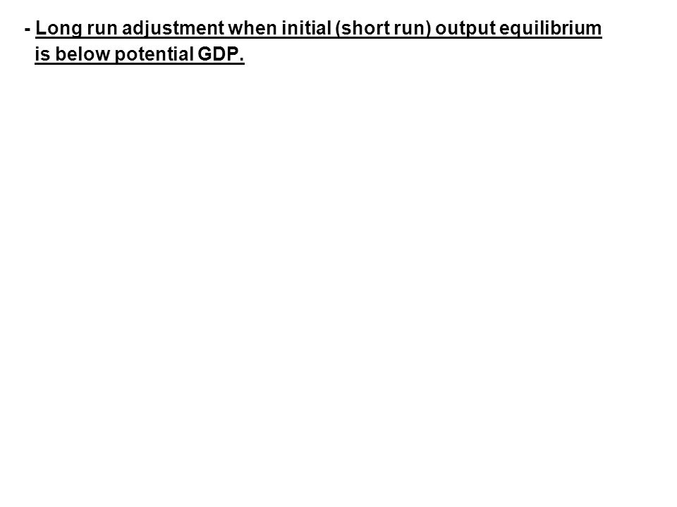 - Long run adjustment when initial (short run) output equilibrium is below potential GDP.