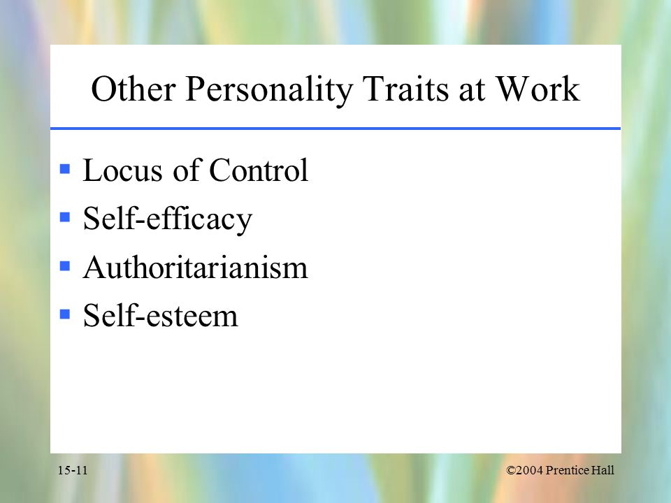 ©2004 Prentice Hall15-11 Other Personality Traits at Work  Locus of Control  Self-efficacy  Authoritarianism  Self-esteem