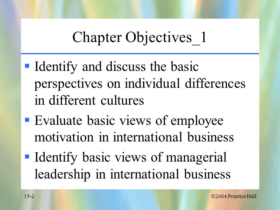 ©2004 Prentice Hall15-2 Chapter Objectives_1  Identify and discuss the basic perspectives on individual differences in different cultures  Evaluate basic views of employee motivation in international business  Identify basic views of managerial leadership in international business