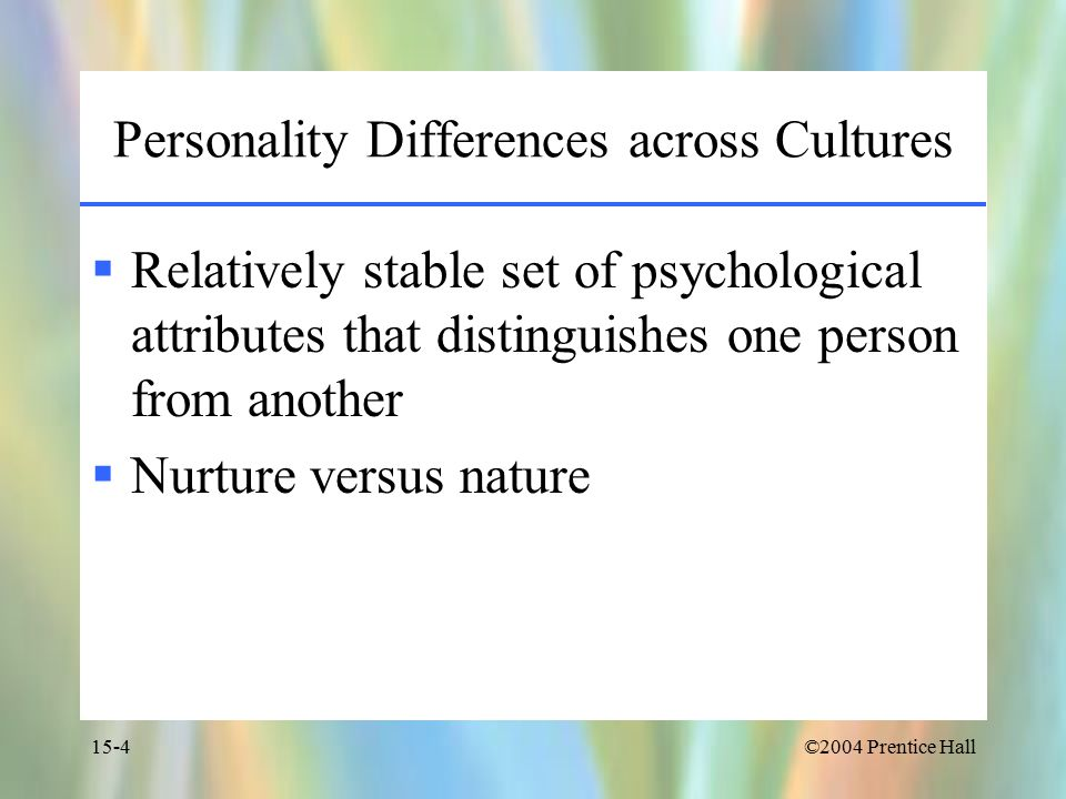 ©2004 Prentice Hall15-4 Personality Differences across Cultures  Relatively stable set of psychological attributes that distinguishes one person from another  Nurture versus nature