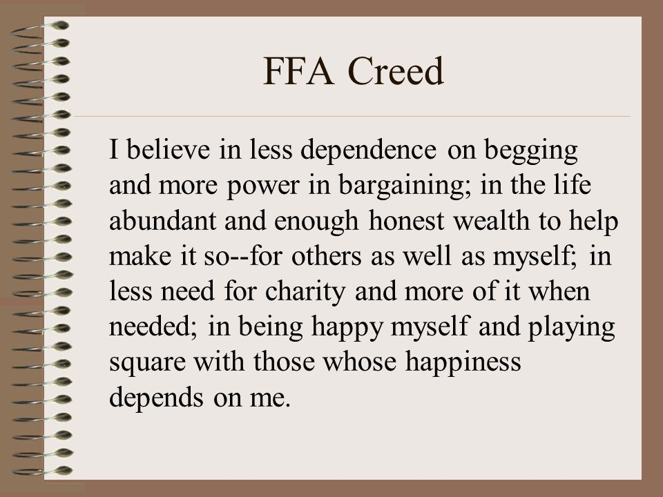 FFA Creed I believe in less dependence on begging and more power in bargaining; in the life abundant and enough honest wealth to help make it so--for others as well as myself; in less need for charity and more of it when needed; in being happy myself and playing square with those whose happiness depends on me.