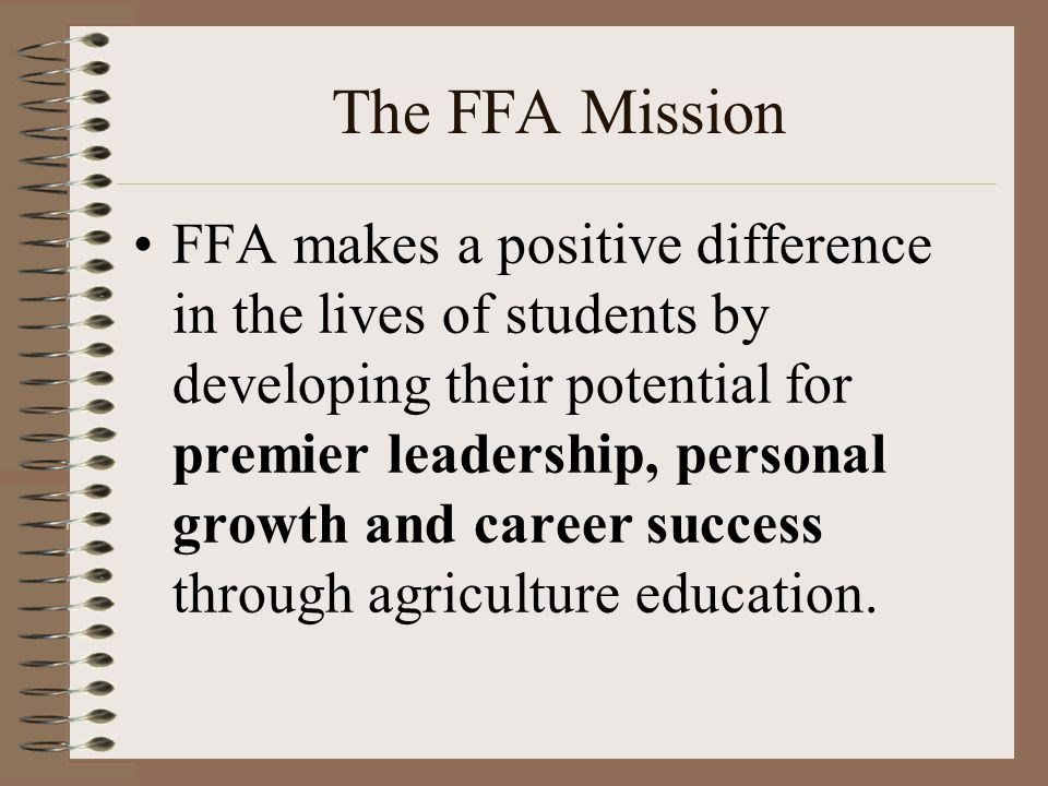 The FFA Mission FFA makes a positive difference in the lives of students by developing their potential for premier leadership, personal growth and career success through agriculture education.