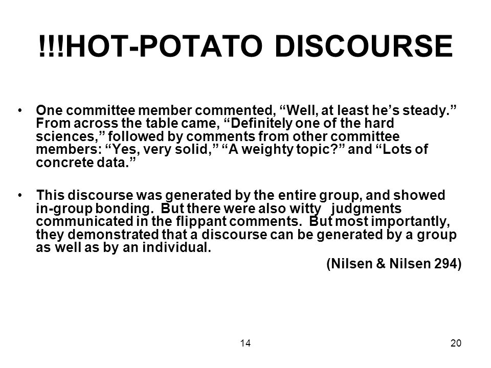 1420 !!!HOT-POTATO DISCOURSE One committee member commented, Well, at least he's steady. From across the table came, Definitely one of the hard sciences, followed by comments from other committee members: Yes, very solid, A weighty topic and Lots of concrete data. This discourse was generated by the entire group, and showed in-group bonding.