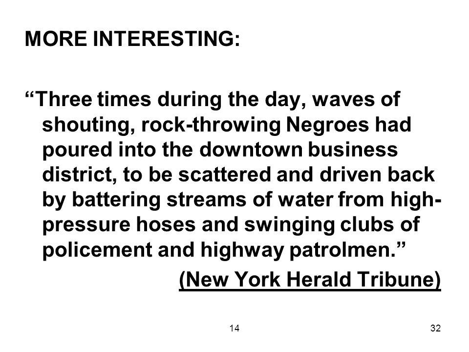 1432 MORE INTERESTING: Three times during the day, waves of shouting, rock-throwing Negroes had poured into the downtown business district, to be scattered and driven back by battering streams of water from high- pressure hoses and swinging clubs of policement and highway patrolmen. (New York Herald Tribune)