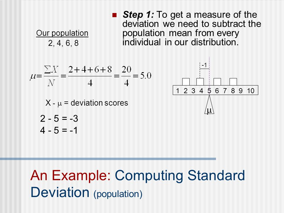 = = -1  X -  = deviation scores Step 1: To get a measure of the deviation we need to subtract the population mean from every individual in our distribution.