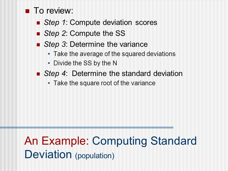 To review: Step 1: Compute deviation scores Step 2: Compute the SS Step 3: Determine the variance Take the average of the squared deviations Divide the SS by the N Step 4: Determine the standard deviation Take the square root of the variance An Example: Computing Standard Deviation (population)