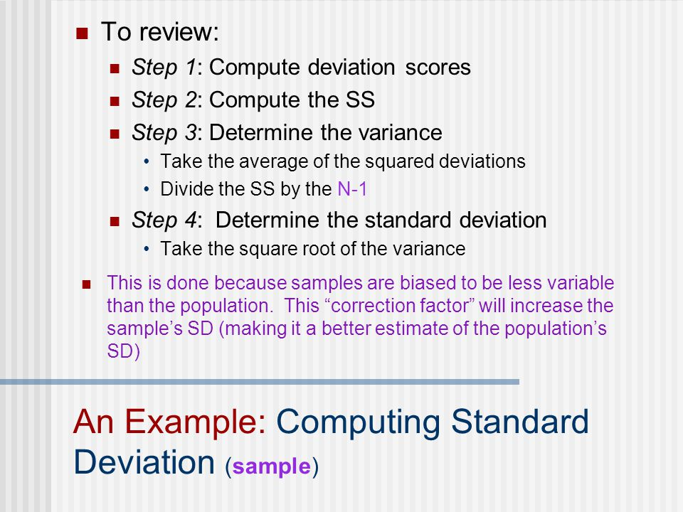 To review: Step 1: Compute deviation scores Step 2: Compute the SS Step 3: Determine the variance Take the average of the squared deviations Divide the SS by the N-1 Step 4: Determine the standard deviation Take the square root of the variance An Example: Computing Standard Deviation (sample) This is done because samples are biased to be less variable than the population.