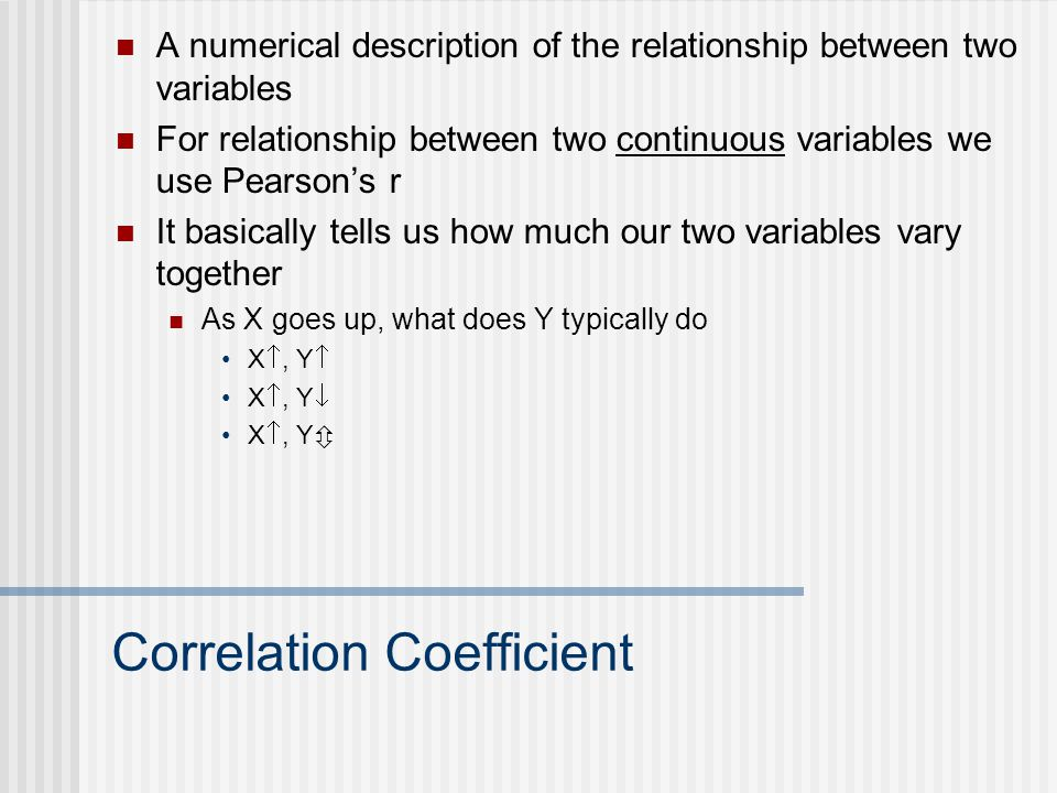 Correlation Coefficient A numerical description of the relationship between two variables For relationship between two continuous variables we use Pearson's r It basically tells us how much our two variables vary together As X goes up, what does Y typically do X , Y  X , Y  X , Y 