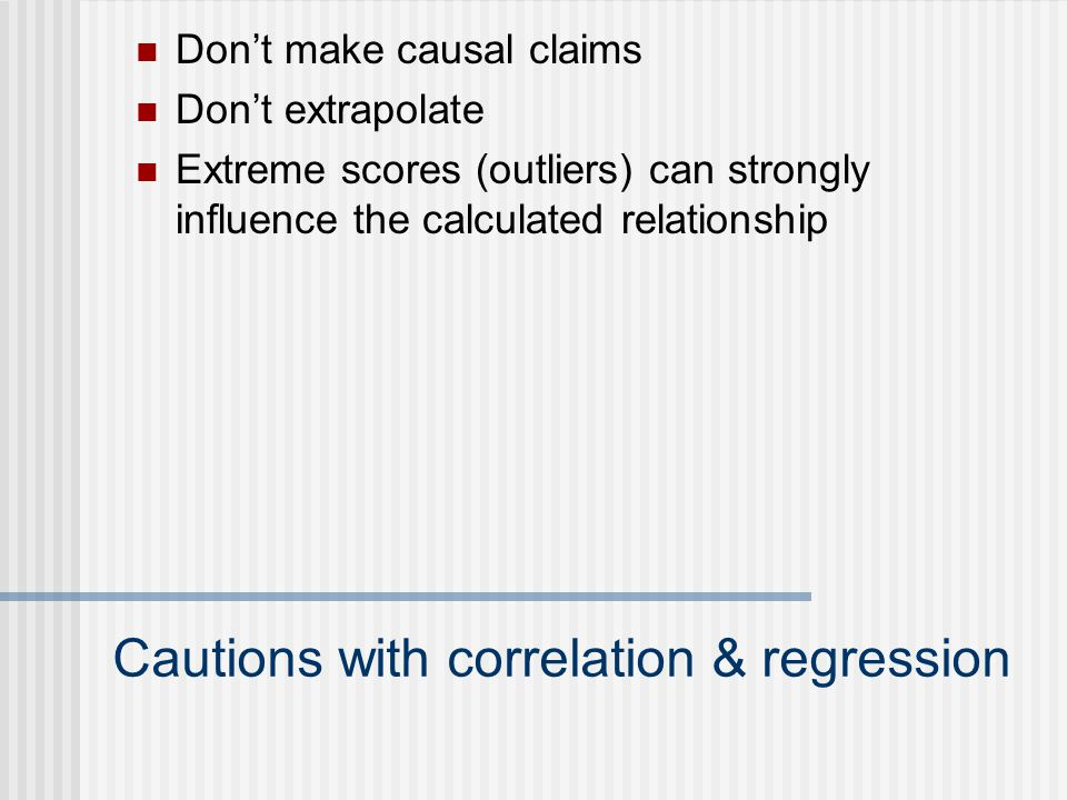 Cautions with correlation & regression Don't make causal claims Don't extrapolate Extreme scores (outliers) can strongly influence the calculated relationship