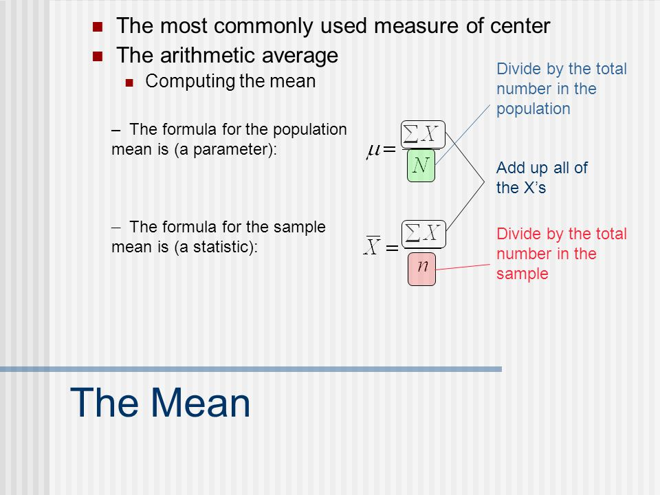 The Mean The most commonly used measure of center The arithmetic average Computing the mean – The formula for the population mean is (a parameter): – The formula for the sample mean is (a statistic): Add up all of the X's Divide by the total number in the population Divide by the total number in the sample