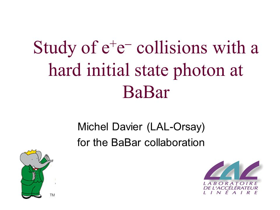 Study of e + e  collisions with a hard initial state photon at BaBar Michel Davier (LAL-Orsay) for the BaBar collaboration TM