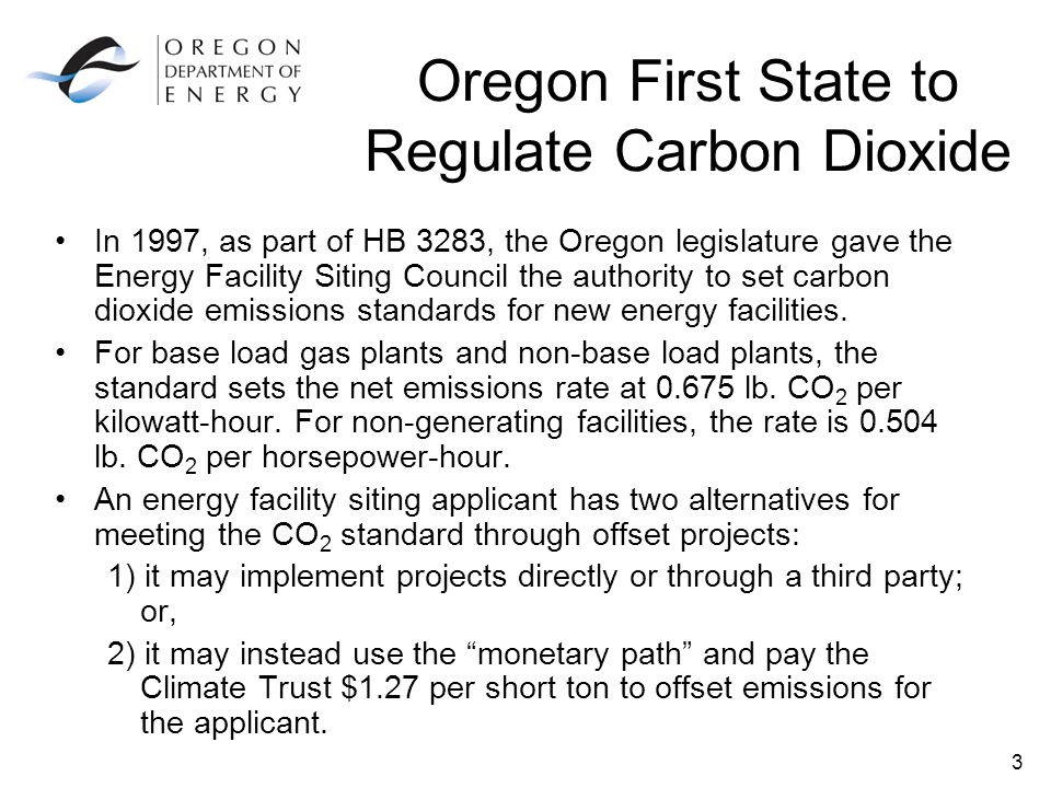 3 Oregon First State to Regulate Carbon Dioxide In 1997, as part of HB 3283, the Oregon legislature gave the Energy Facility Siting Council the authority to set carbon dioxide emissions standards for new energy facilities.