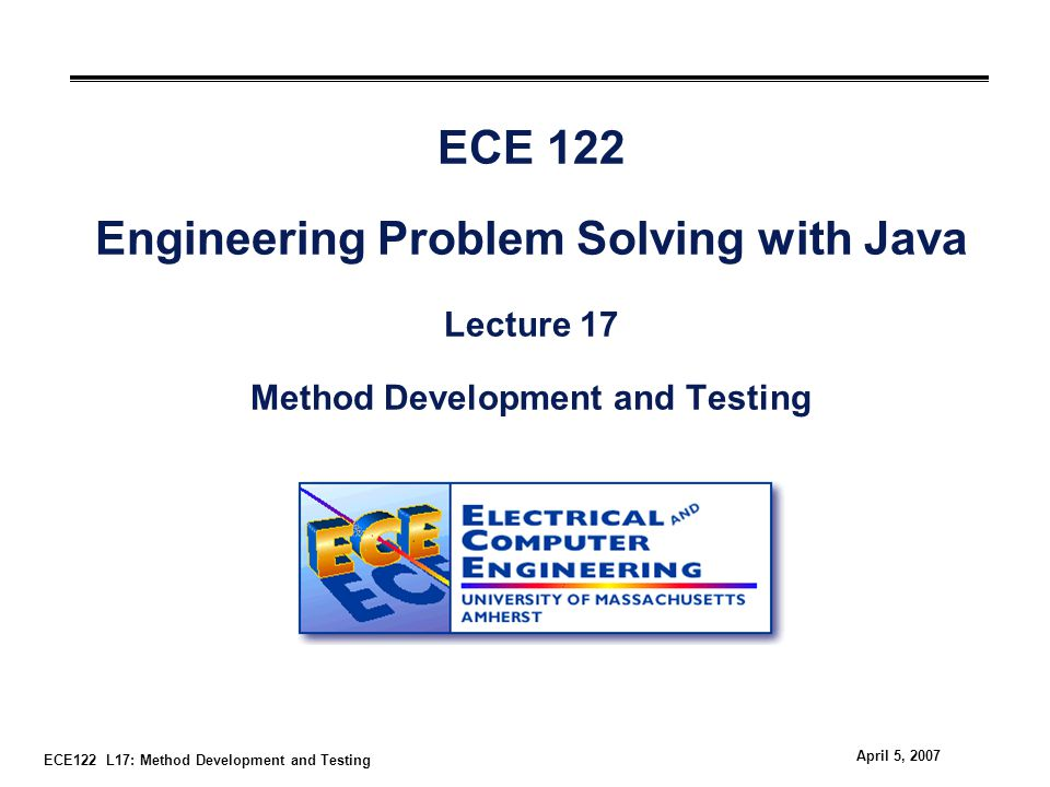 ECE122 L17: Method Development and Testing April 5, 2007 ECE 122 Engineering Problem Solving with Java Lecture 17 Method Development and Testing