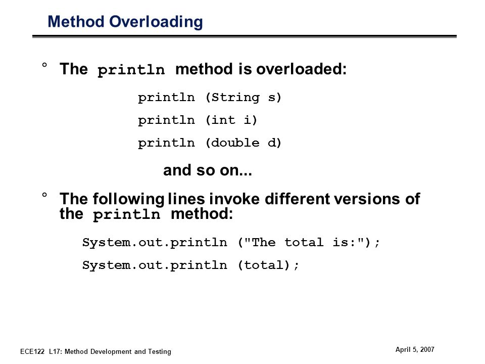 ECE122 L17: Method Development and Testing April 5, 2007 Method Overloading °The println method is overloaded: println (String s) println (int i) println (double d) and so on...