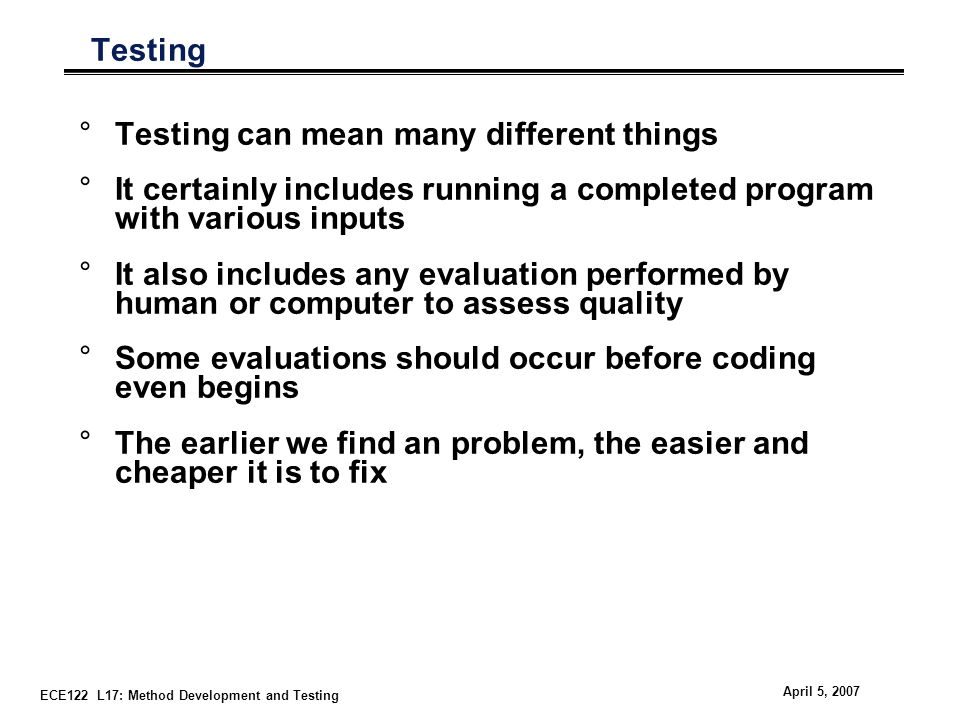 ECE122 L17: Method Development and Testing April 5, 2007 Testing °Testing can mean many different things °It certainly includes running a completed program with various inputs °It also includes any evaluation performed by human or computer to assess quality °Some evaluations should occur before coding even begins °The earlier we find an problem, the easier and cheaper it is to fix
