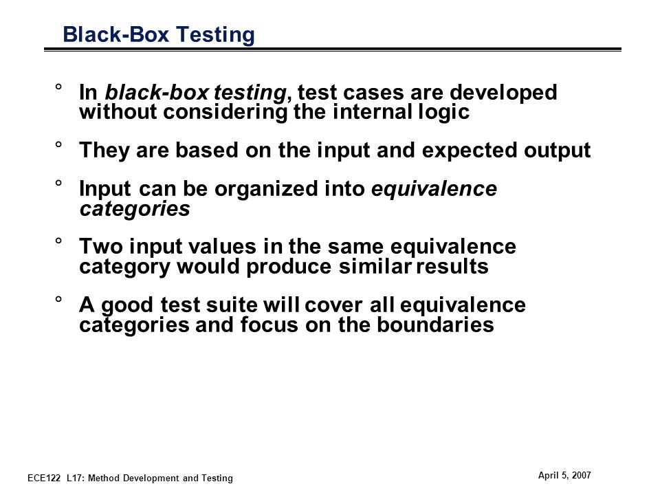 ECE122 L17: Method Development and Testing April 5, 2007 Black-Box Testing °In black-box testing, test cases are developed without considering the internal logic °They are based on the input and expected output °Input can be organized into equivalence categories °Two input values in the same equivalence category would produce similar results °A good test suite will cover all equivalence categories and focus on the boundaries