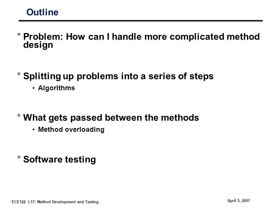 ECE122 L17: Method Development and Testing April 5, 2007 Outline °Problem: How can I handle more complicated method design °Splitting up problems into a series of steps Algorithms °What gets passed between the methods Method overloading °Software testing