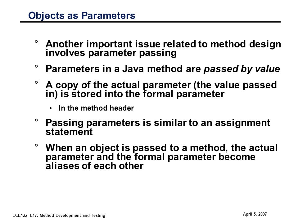 ECE122 L17: Method Development and Testing April 5, 2007 Objects as Parameters °Another important issue related to method design involves parameter passing °Parameters in a Java method are passed by value °A copy of the actual parameter (the value passed in) is stored into the formal parameter In the method header °Passing parameters is similar to an assignment statement °When an object is passed to a method, the actual parameter and the formal parameter become aliases of each other