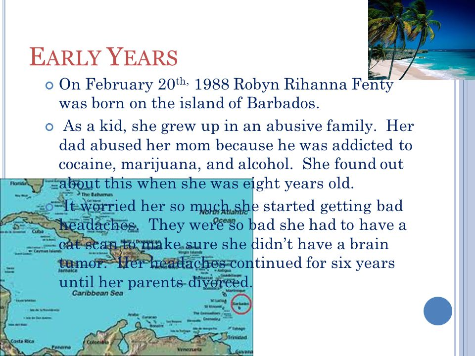 E ARLY Y EARS On February 20 th, 1988 Robyn Rihanna Fenty was born on the island of Barbados.