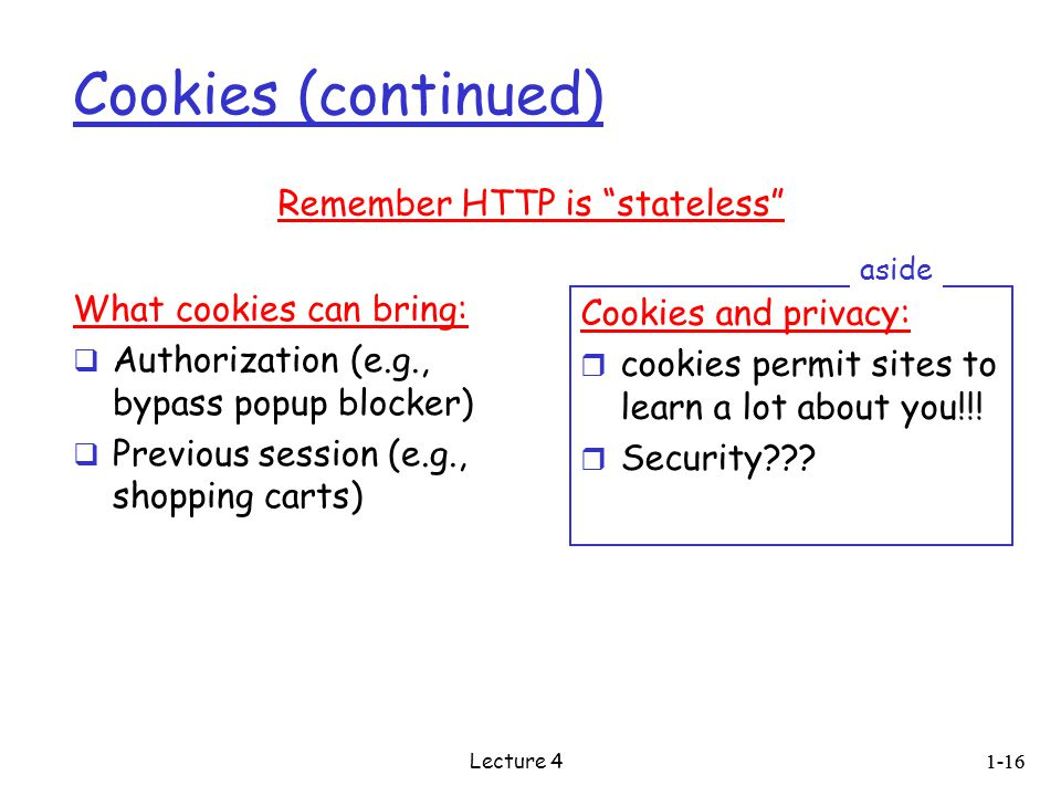 Cookies (continued) What cookies can bring:  Authorization (e.g., bypass popup blocker)  Previous session (e.g., shopping carts) Cookies and privacy: r cookies permit sites to learn a lot about you!!.