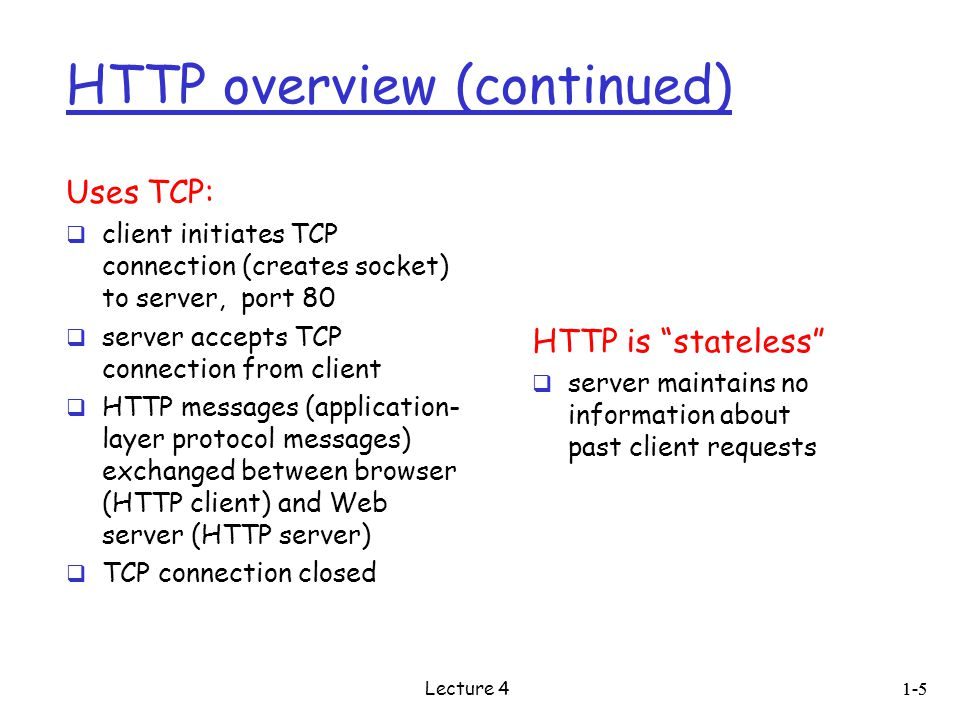 HTTP overview (continued) Uses TCP:  client initiates TCP connection (creates socket) to server, port 80  server accepts TCP connection from client  HTTP messages (application- layer protocol messages) exchanged between browser (HTTP client) and Web server (HTTP server)  TCP connection closed HTTP is stateless  server maintains no information about past client requests 1-5 Lecture 4