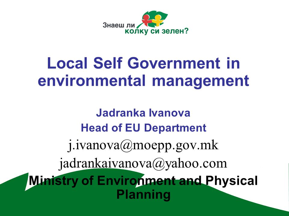 Local Self Government in environmental management Jadranka Ivanova Head of EU Department  Ministry of Environment and Physical Planning