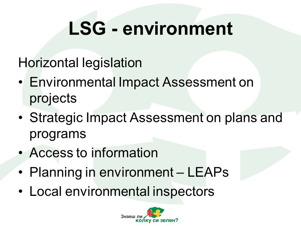 LSG - environment Horizontal legislation Environmental Impact Assessment on projects Strategic Impact Assessment on plans and programs Access to information Planning in environment – LEAPs Local environmental inspectors