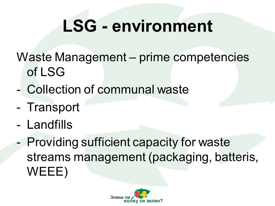 LSG - environment Waste Management – prime competencies of LSG -Collection of communal waste -Transport -Landfills -Providing sufficient capacity for waste streams management (packaging, batteris, WEEE)