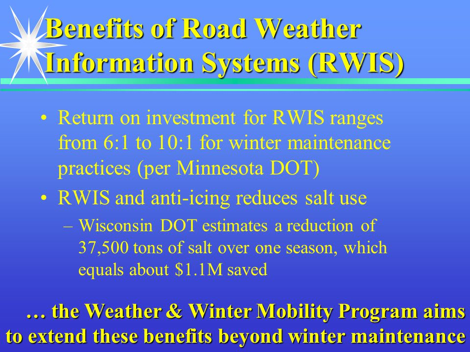 Benefits of Road Weather Information Systems (RWIS) Return on investment for RWIS ranges from 6:1 to 10:1 for winter maintenance practices (per Minnesota DOT) RWIS and anti-icing reduces salt use –Wisconsin DOT estimates a reduction of 37,500 tons of salt over one season, which equals about $1.1M saved … the Weather & Winter Mobility Program aims to extend these benefits beyond winter maintenance
