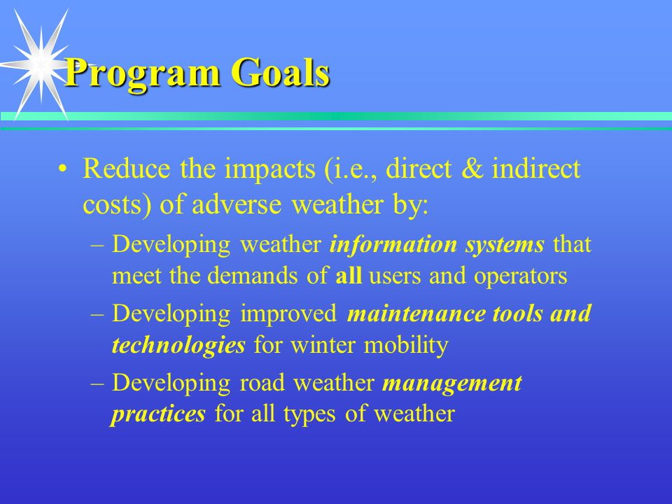 Program Goals Reduce the impacts (i.e., direct & indirect costs) of adverse weather by: –Developing weather information systems that meet the demands of all users and operators –Developing improved maintenance tools and technologies for winter mobility –Developing road weather management practices for all types of weather