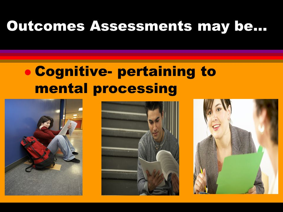 Outcomes Assessments may be… Cognitive- pertaining to mental processing