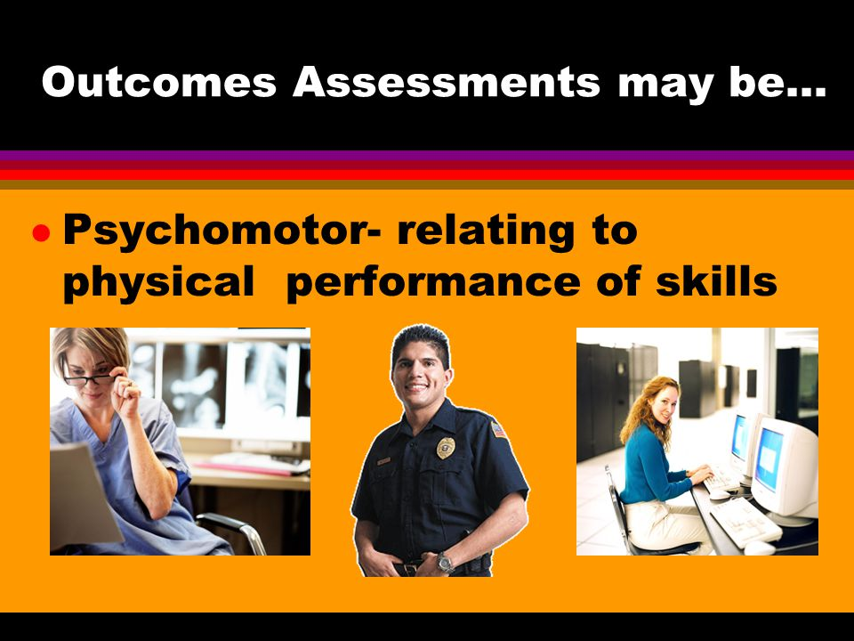 Outcomes Assessments may be… Psychomotor- relating to physical performance of skills