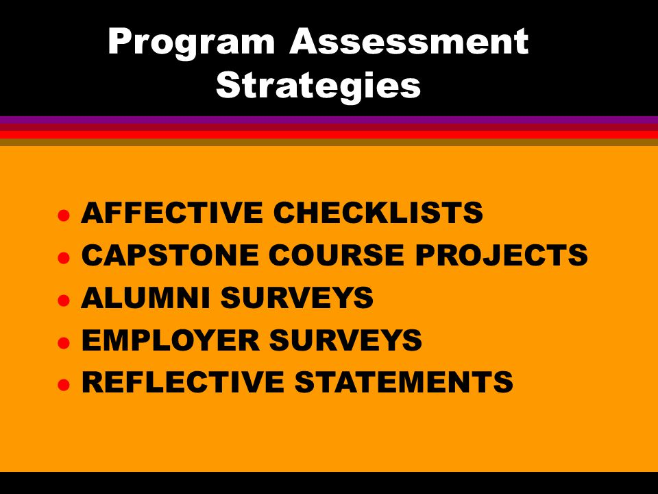 Program Assessment Strategies AFFECTIVE CHECKLISTS CAPSTONE COURSE PROJECTS ALUMNI SURVEYS EMPLOYER SURVEYS REFLECTIVE STATEMENTS