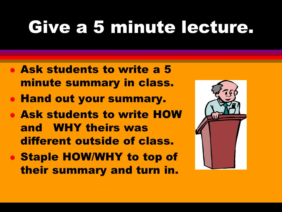 Give a 5 minute lecture. Ask students to write a 5 minute summary in class.