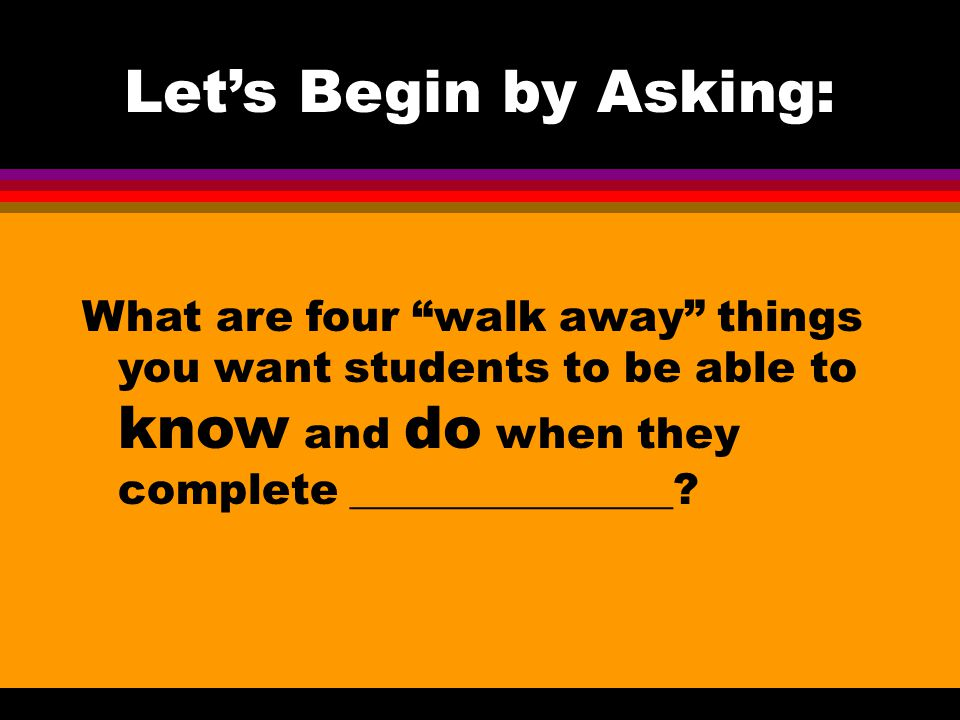 Let's Begin by Asking: What are four walk away things you want students to be able to know and do when they complete _______________