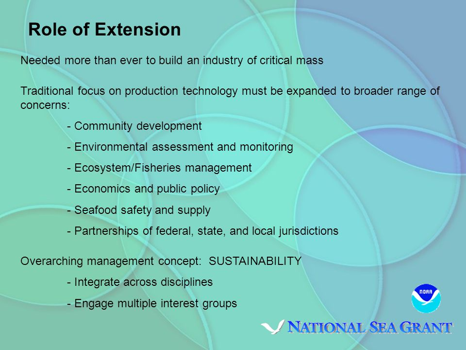 Role of Extension Overarching management concept: SUSTAINABILITY Needed more than ever to build an industry of critical mass Traditional focus on production technology must be expanded to broader range of concerns: - Community development - Environmental assessment and monitoring - Ecosystem/Fisheries management - Economics and public policy - Seafood safety and supply - Partnerships of federal, state, and local jurisdictions Overarching management concept: SUSTAINABILITY - Integrate across disciplines - Engage multiple interest groups Role of Extension