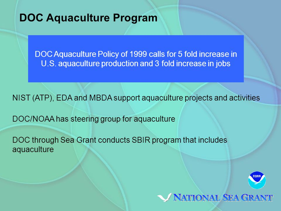 NIST (ATP), EDA and MBDA support aquaculture projects and activities DOC/NOAA has steering group for aquaculture DOC through Sea Grant conducts SBIR program that includes aquaculture DOC Aquaculture Program DOC Aquaculture Policy of 1999 calls for 5 fold increase in U.S.