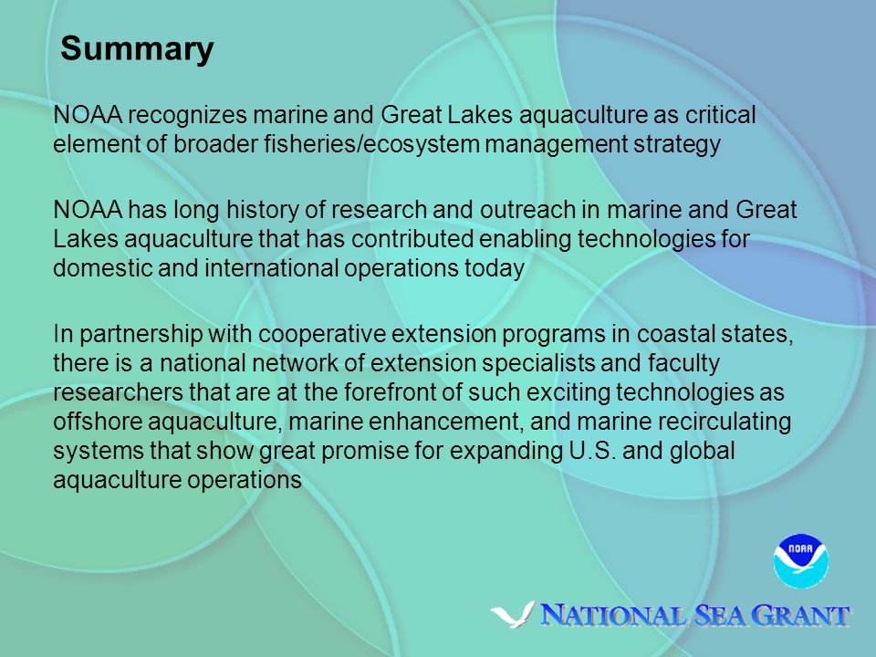NOAA recognizes marine and Great Lakes aquaculture as critical element of broader fisheries/ecosystem management strategy NOAA has long history of research and outreach in marine and Great Lakes aquaculture that has contributed enabling technologies for domestic and international operations today In partnership with cooperative extension programs in coastal states, there is a national network of extension specialists and faculty researchers that are at the forefront of such exciting technologies as offshore aquaculture, marine enhancement, and marine recirculating systems that show great promise for expanding U.S.