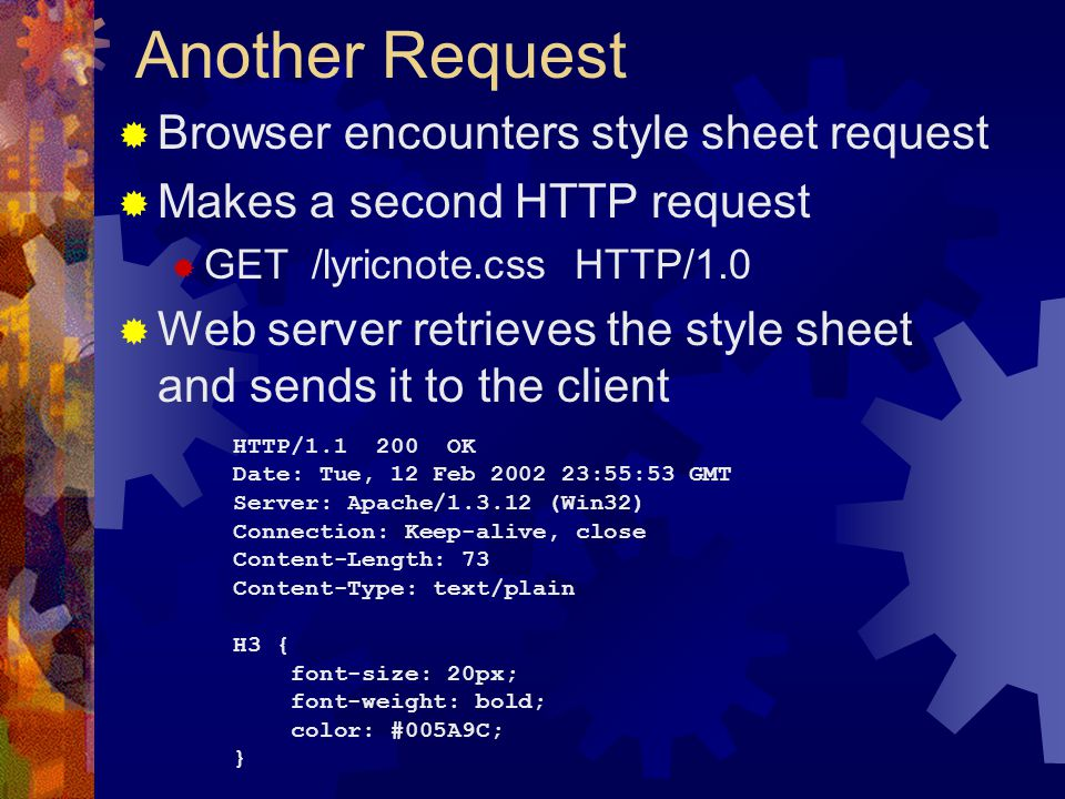 Another Request  Browser encounters style sheet request  Makes a second HTTP request  GET /lyricnote.css HTTP/1.0  Web server retrieves the style sheet and sends it to the client HTTP/ OK Date: Tue, 12 Feb :55:53 GMT Server: Apache/ (Win32) Connection: Keep-alive, close Content-Length: 73 Content-Type: text/plain H3 { font-size: 20px; font-weight: bold; color: #005A9C; }