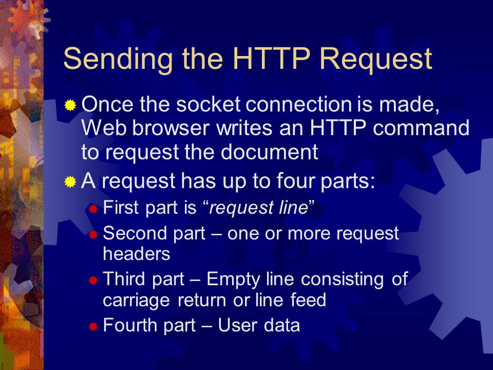 Sending the HTTP Request  Once the socket connection is made, Web browser writes an HTTP command to request the document  A request has up to four parts:  First part is request line  Second part – one or more request headers  Third part – Empty line consisting of carriage return or line feed  Fourth part – User data